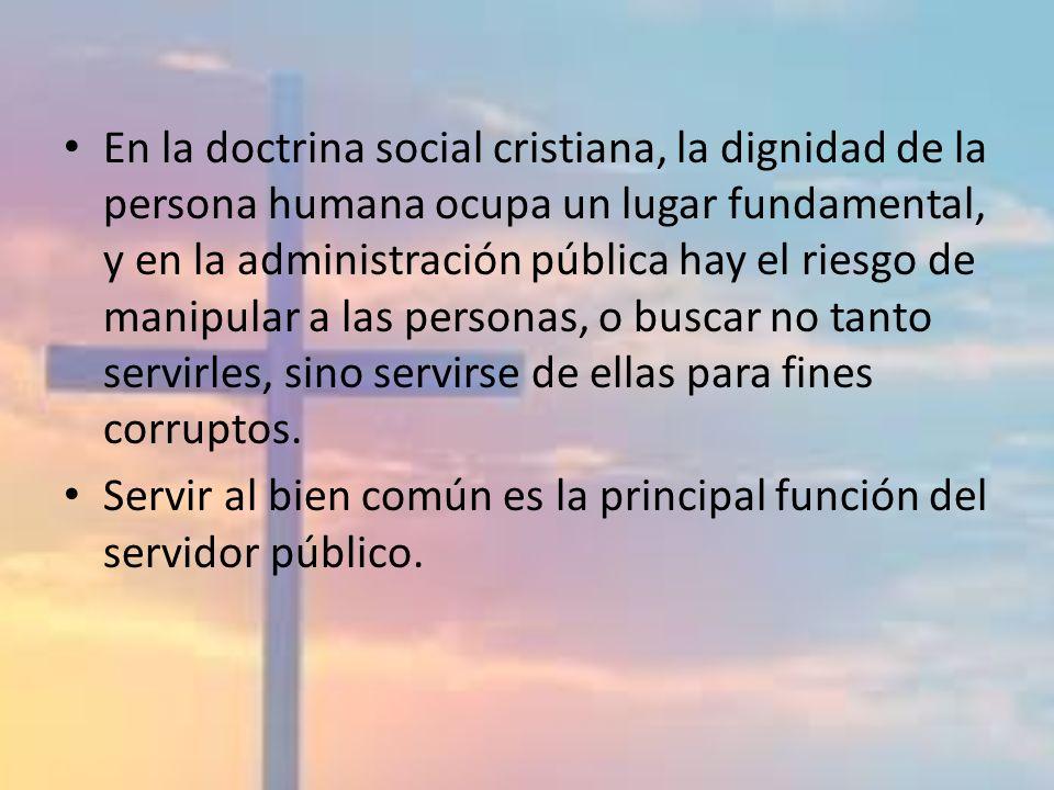 En la doctrina social cristiana, la dignidad de la persona humana ocupa un lugar fundamental, y en la administración pública hay el riesgo de manipula