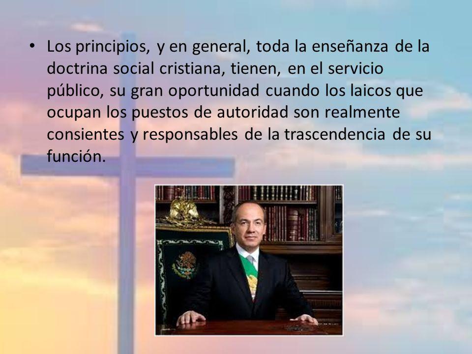 Los principios, y en general, toda la enseñanza de la doctrina social cristiana, tienen, en el servicio público, su gran oportunidad cuando los laicos