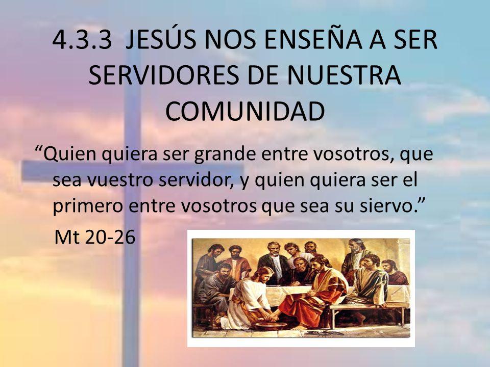 4.3.3 JESÚS NOS ENSEÑA A SER SERVIDORES DE NUESTRA COMUNIDAD Quien quiera ser grande entre vosotros, que sea vuestro servidor, y quien quiera ser el p