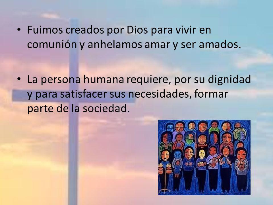 Fuimos creados por Dios para vivir en comunión y anhelamos amar y ser amados. La persona humana requiere, por su dignidad y para satisfacer sus necesi