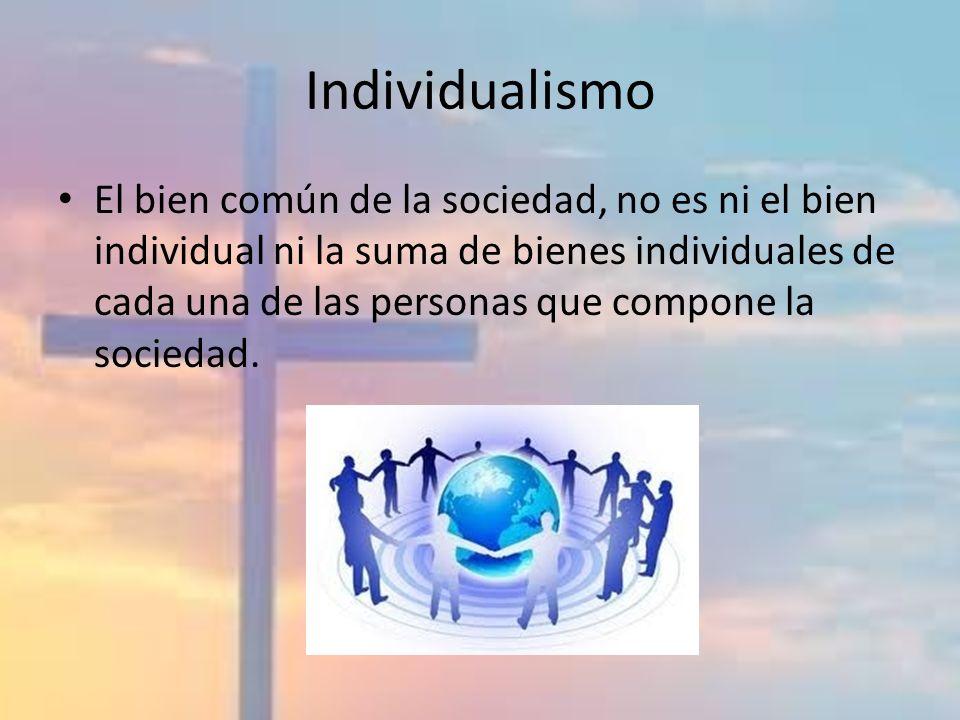 Individualismo El bien común de la sociedad, no es ni el bien individual ni la suma de bienes individuales de cada una de las personas que compone la