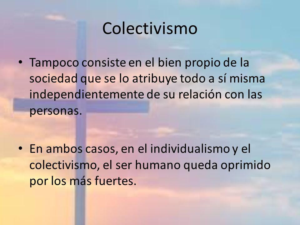 Colectivismo Tampoco consiste en el bien propio de la sociedad que se lo atribuye todo a sí misma independientemente de su relación con las personas.