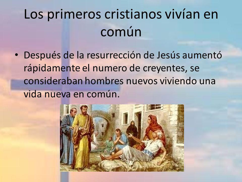 Los primeros cristianos vivían en común Después de la resurrección de Jesús aumentó rápidamente el numero de creyentes, se consideraban hombres nuevos