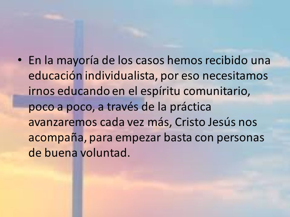En la mayoría de los casos hemos recibido una educación individualista, por eso necesitamos irnos educando en el espíritu comunitario, poco a poco, a