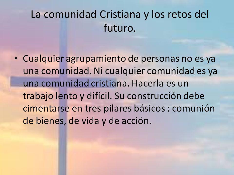 La comunidad Cristiana y los retos del futuro. Cualquier agrupamiento de personas no es ya una comunidad. Ni cualquier comunidad es ya una comunidad c