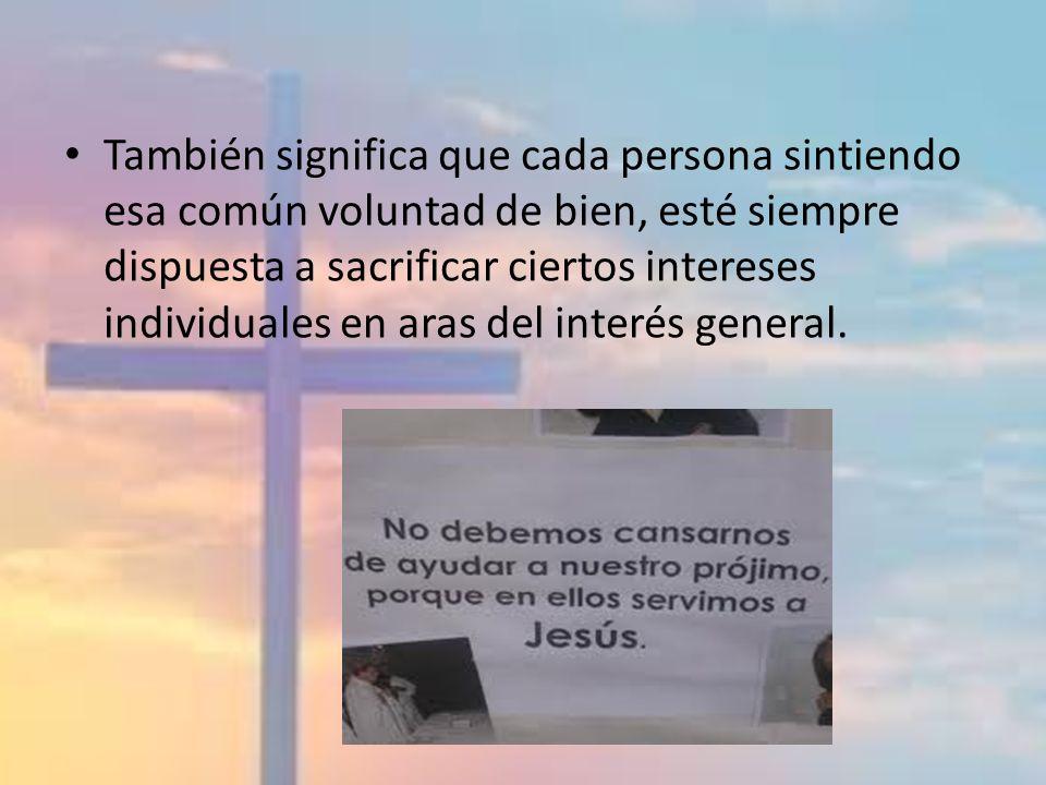 También significa que cada persona sintiendo esa común voluntad de bien, esté siempre dispuesta a sacrificar ciertos intereses individuales en aras de