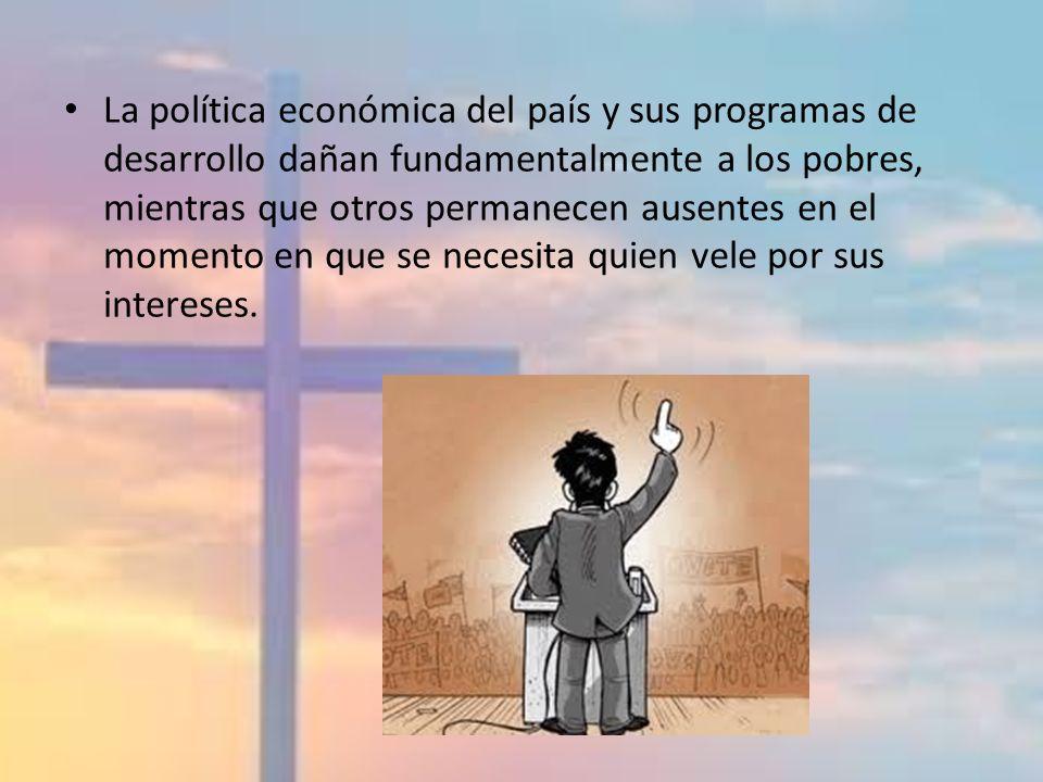 La política económica del país y sus programas de desarrollo dañan fundamentalmente a los pobres, mientras que otros permanecen ausentes en el momento