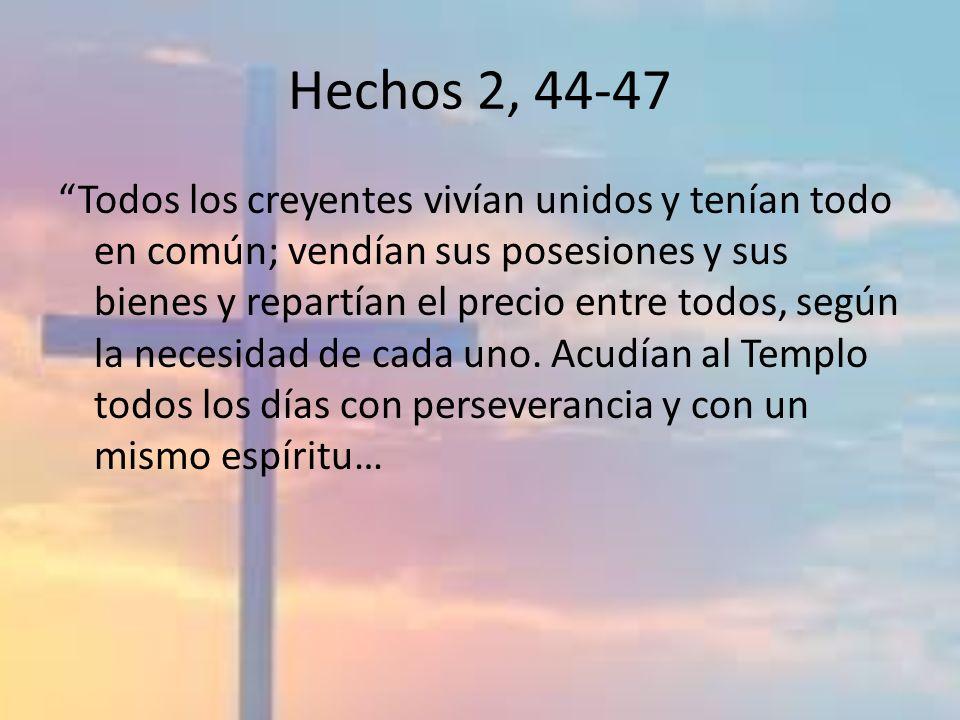 Hechos 2, 44-47 Todos los creyentes vivían unidos y tenían todo en común; vendían sus posesiones y sus bienes y repartían el precio entre todos, según