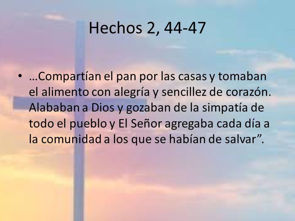 Hechos 2, 44-47 …Compartían el pan por las casas y tomaban el alimento con alegría y sencillez de corazón. Alababan a Dios y gozaban de la simpatía de
