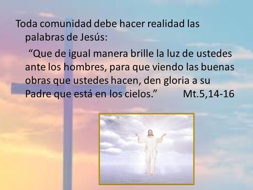 Toda comunidad debe hacer realidad las palabras de Jesús: Que de igual manera brille la luz de ustedes ante los hombres, para que viendo las buenas ob