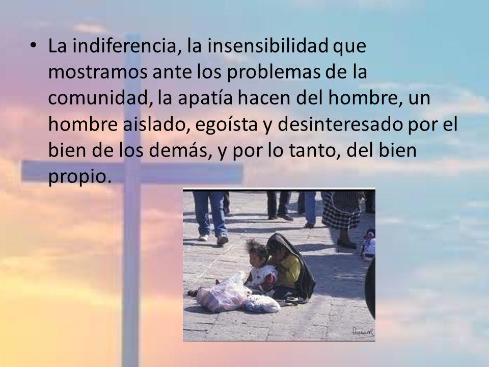 La indiferencia, la insensibilidad que mostramos ante los problemas de la comunidad, la apatía hacen del hombre, un hombre aislado, egoísta y desinter