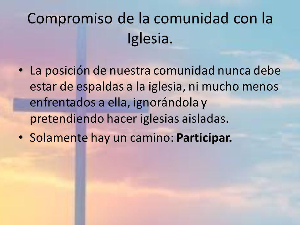 Compromiso de la comunidad con la Iglesia. La posición de nuestra comunidad nunca debe estar de espaldas a la iglesia, ni mucho menos enfrentados a el