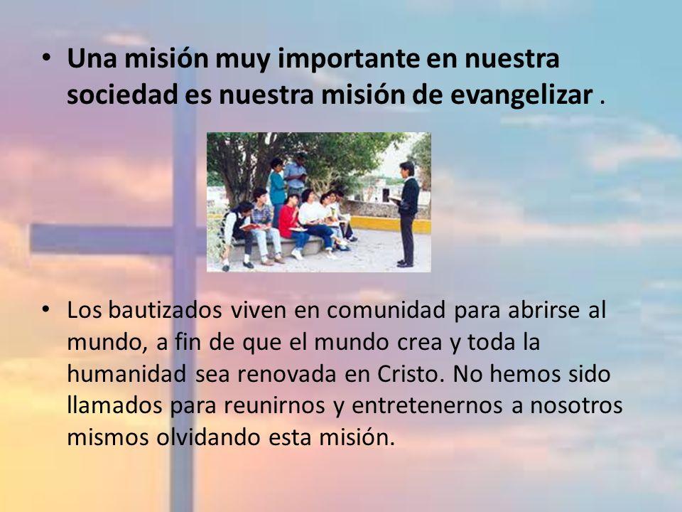 Una misión muy importante en nuestra sociedad es nuestra misión de evangelizar. Los bautizados viven en comunidad para abrirse al mundo, a fin de que