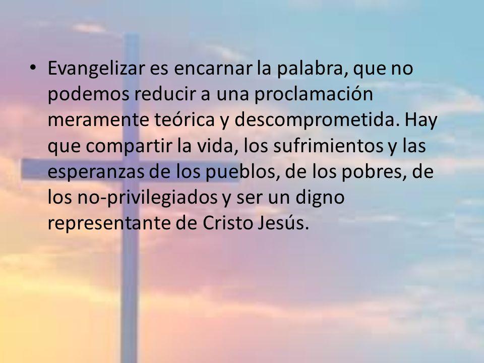 Evangelizar es encarnar la palabra, que no podemos reducir a una proclamación meramente teórica y descomprometida. Hay que compartir la vida, los sufr