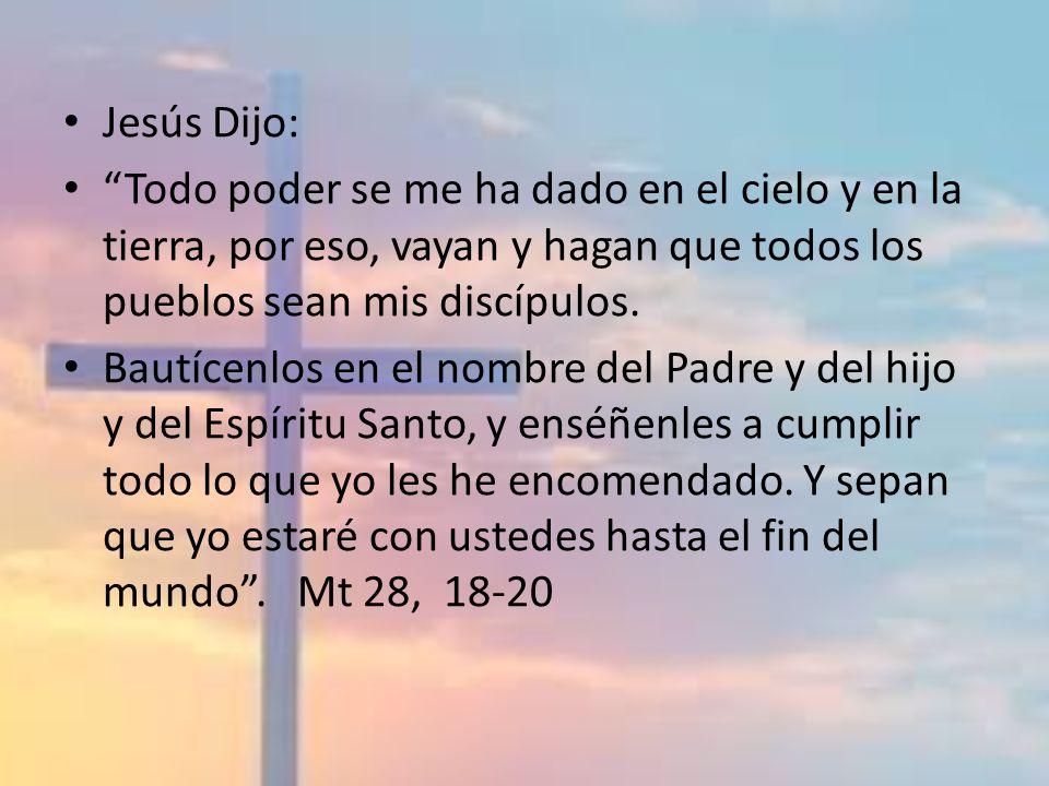 Jesús Dijo: Todo poder se me ha dado en el cielo y en la tierra, por eso, vayan y hagan que todos los pueblos sean mis discípulos. Bautícenlos en el n