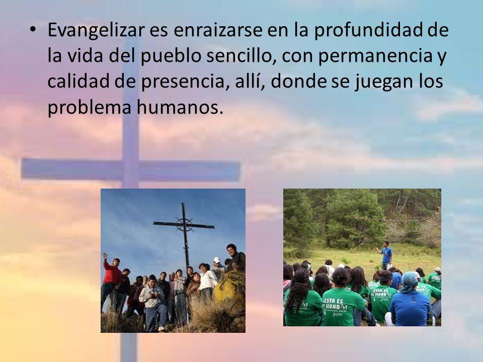 Evangelizar es enraizarse en la profundidad de la vida del pueblo sencillo, con permanencia y calidad de presencia, allí, donde se juegan los problema
