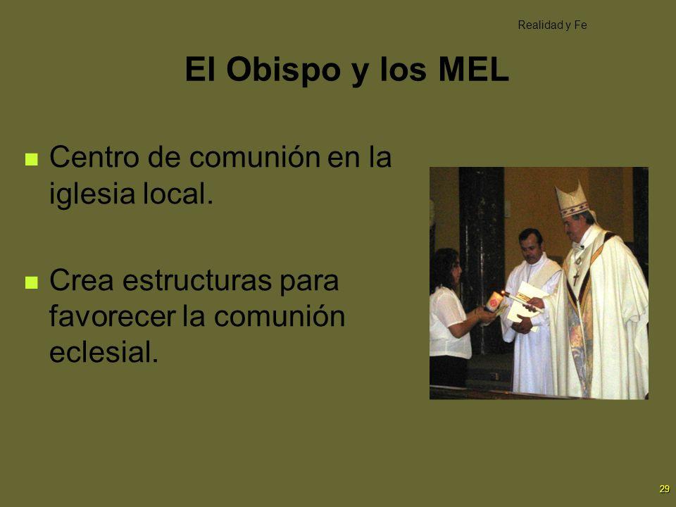 29 El Obispo y los MEL Centro de comunión en la iglesia local. Crea estructuras para favorecer la comunión eclesial. Realidad y Fe
