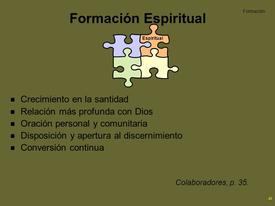 46 Formación Espiritual Crecimiento en la santidad Relación más profunda con Dios Oración personal y comunitaria Disposición y apertura al discernimie