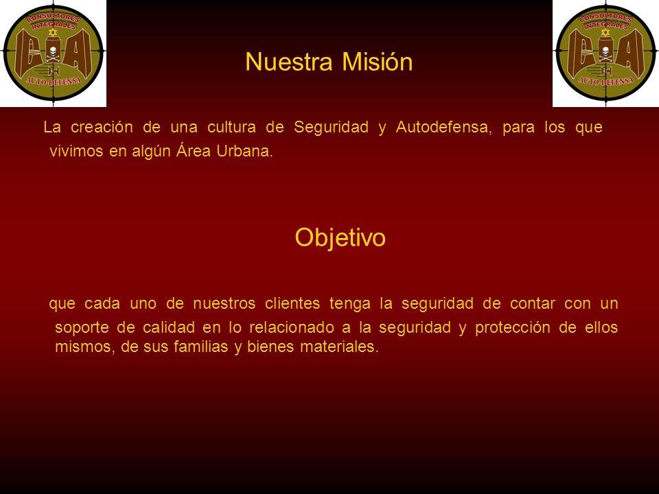 Nuestra Misión La creación de una cultura de Seguridad y Autodefensa, para los que vivimos en algún Área Urbana.