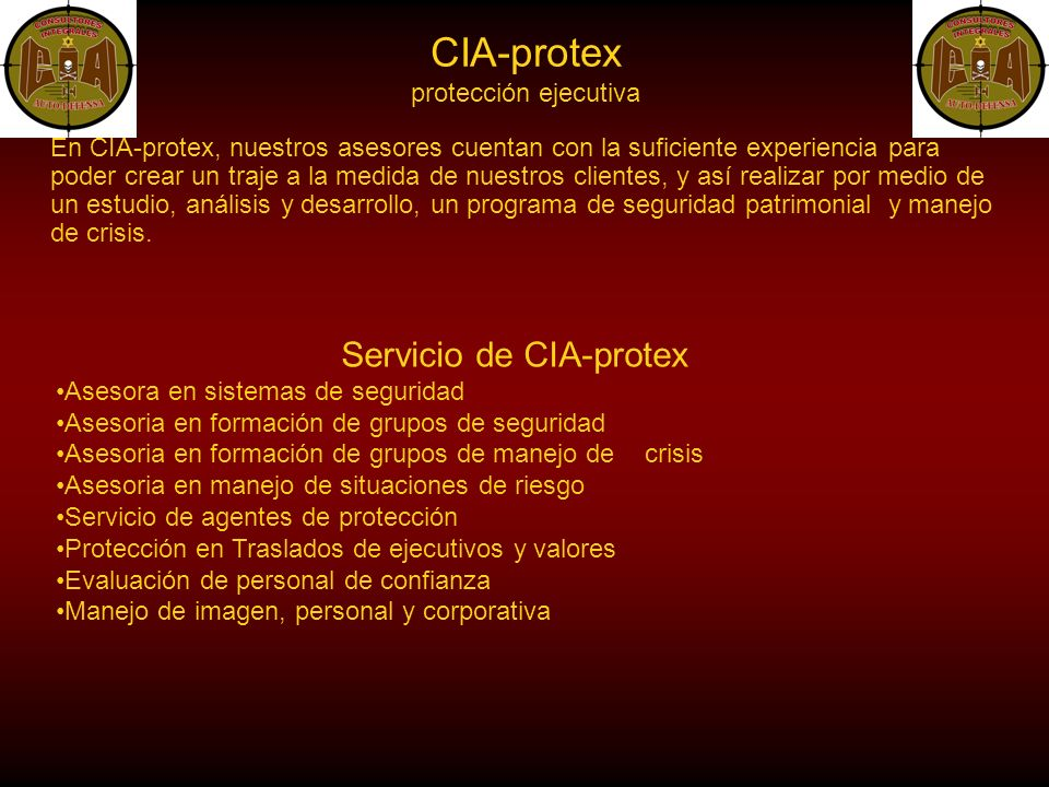 CIA-protex protección ejecutiva En CIA-protex, nuestros asesores cuentan con la suficiente experiencia para poder crear un traje a la medida de nuestros clientes, y así realizar por medio de un estudio, análisis y desarrollo, un programa de seguridad patrimonial y manejo de crisis.