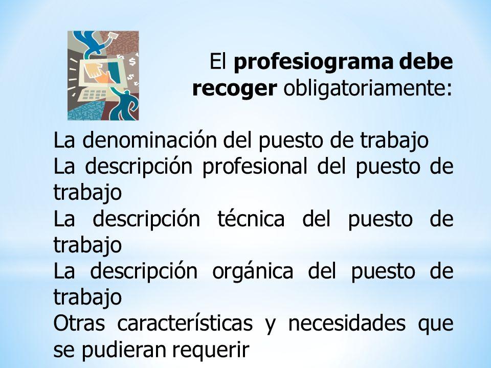 El profesiograma debe recoger obligatoriamente: La denominación del puesto de trabajo La descripción profesional del puesto de trabajo La descripción