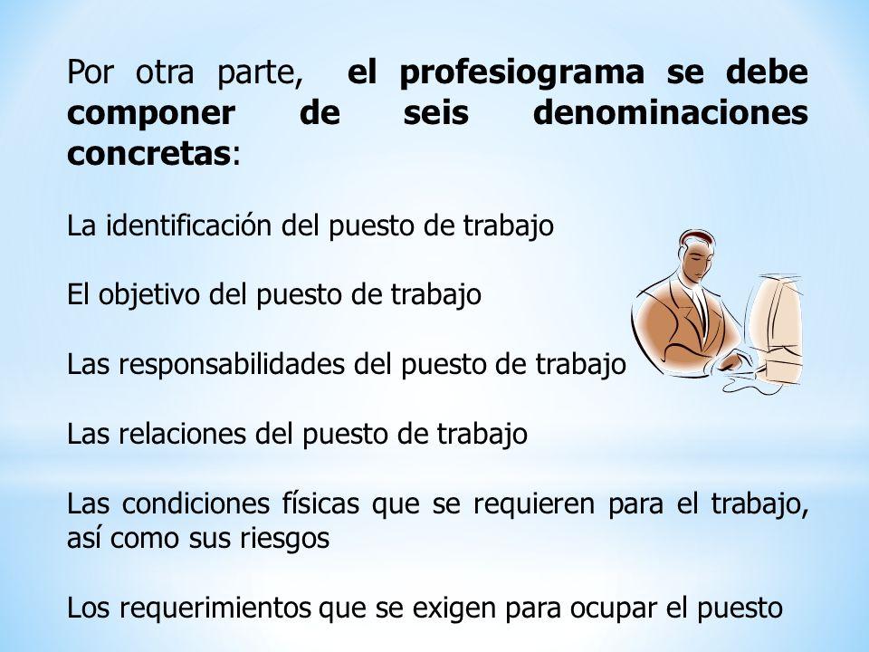 Por otra parte, el profesiograma se debe componer de seis denominaciones concretas: La identificación del puesto de trabajo El objetivo del puesto de