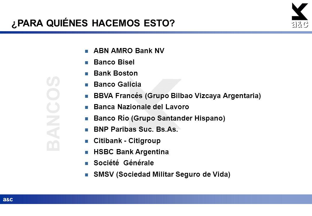 BANCOS a&ca&c ¿PARA QUIÉNES HACEMOS ESTO? ABN AMRO Bank NV Banco Bisel Bank Boston Banco Galicia BBVA Francés (Grupo Bilbao Vizcaya Argentaria) Banca