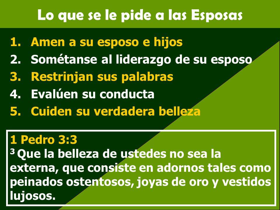 Lo que se le pide a las Esposas 1.Amen a su esposo e hijos 2.Sométanse al liderazgo de su esposo 3.Restrinjan sus palabras 4.Evalúen su conducta 5.Cui