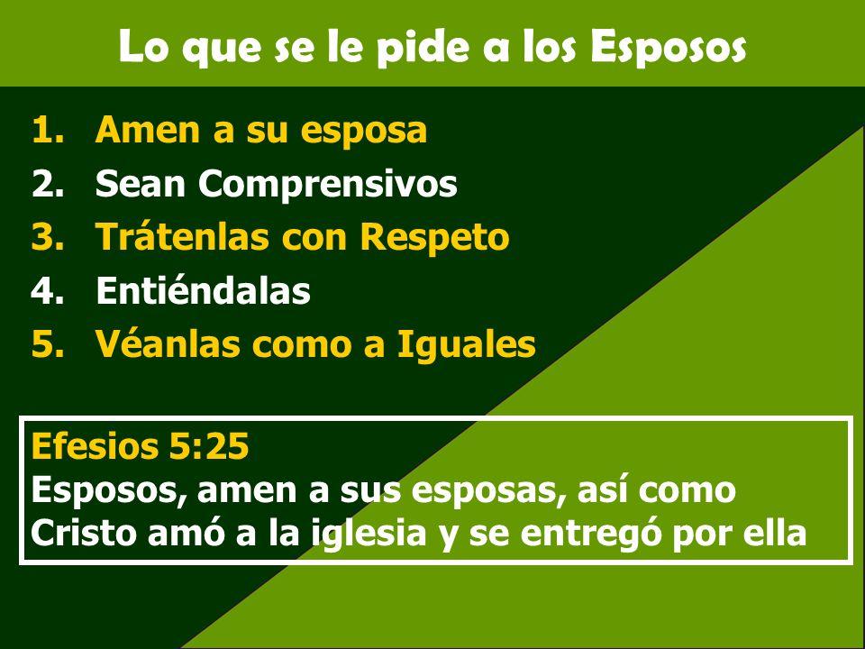 Lo que se le pide a los Esposos 1.Amen a su esposa 2.Sean Comprensivos 3.Trátenlas con Respeto 4.Entiéndalas 5.Véanlas como a Iguales Efesios 5:25 Esp