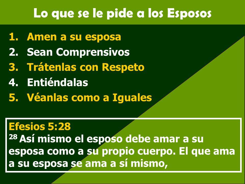 Lo que se le pide a los Esposos 1.Amen a su esposa 2.Sean Comprensivos 3.Trátenlas con Respeto 4.Entiéndalas 5.Véanlas como a Iguales Efesios 5:28 28