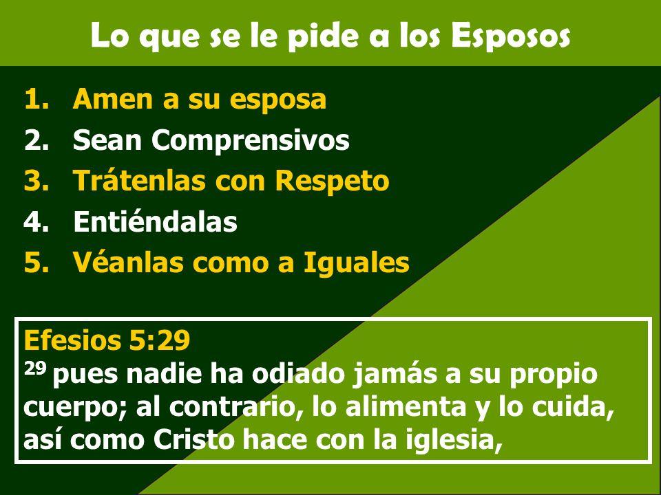 Lo que se le pide a los Esposos 1.Amen a su esposa 2.Sean Comprensivos 3.Trátenlas con Respeto 4.Entiéndalas 5.Véanlas como a Iguales Efesios 5:29 29