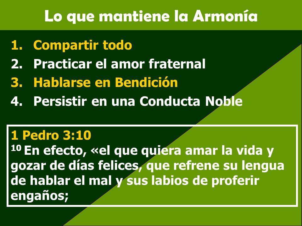 Lo que mantiene la Armonía 1.Compartir todo 2.Practicar el amor fraternal 3.Hablarse en Bendición 4.Persistir en una Conducta Noble 1 Pedro 3:10 10 En