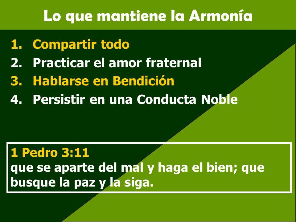 Lo que mantiene la Armonía 1.Compartir todo 2.Practicar el amor fraternal 3.Hablarse en Bendición 4.Persistir en una Conducta Noble 1 Pedro 3:11 que s