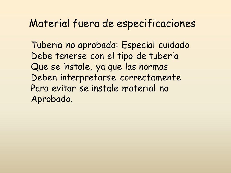 Material fuera de especificaciones Tuberia no aprobada: Especial cuidado Debe tenerse con el tipo de tuberia Que se instale, ya que las normas Deben i