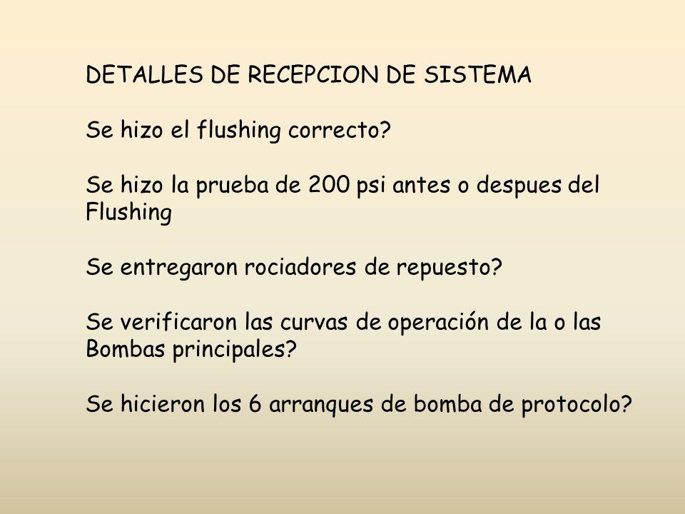 DETALLES DE RECEPCION DE SISTEMA Se hizo el flushing correcto? Se hizo la prueba de 200 psi antes o despues del Flushing Se entregaron rociadores de r