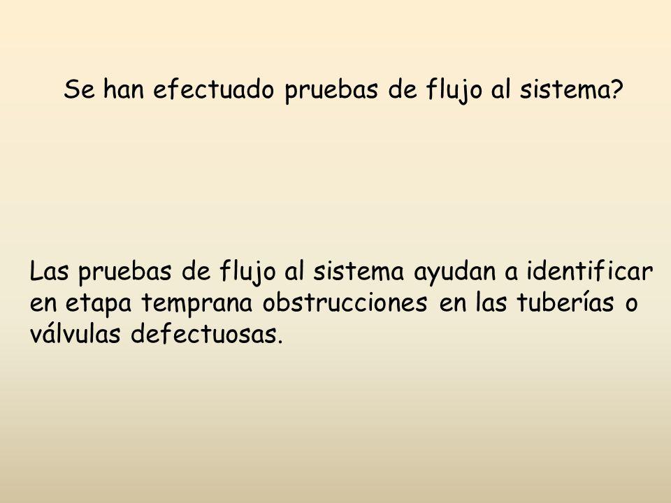 Se han efectuado pruebas de flujo al sistema? Las pruebas de flujo al sistema ayudan a identificar en etapa temprana obstrucciones en las tuberías o v