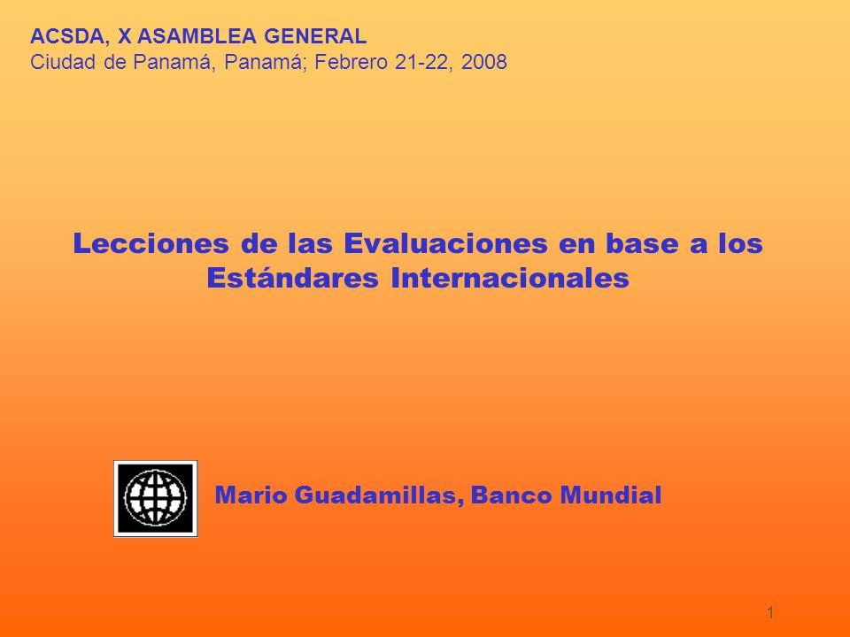 1 ACSDA, X ASAMBLEA GENERAL Ciudad de Panamá, Panamá; Febrero 21-22, 2008 Lecciones de las Evaluaciones en base a los Estándares Internacionales Mario Guadamillas, Banco Mundial