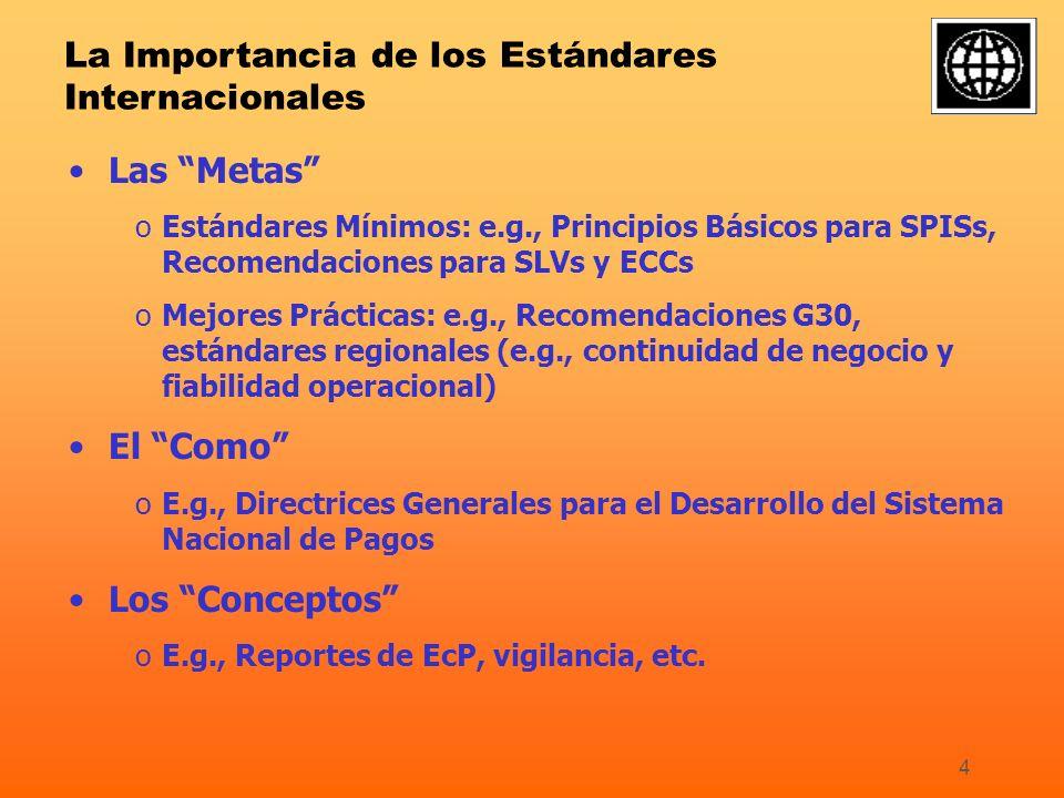 4 La Importancia de los Estándares Internacionales Las Metas oEstándares Mínimos: e.g., Principios Básicos para SPISs, Recomendaciones para SLVs y ECCs oMejores Prácticas: e.g., Recomendaciones G30, estándares regionales (e.g., continuidad de negocio y fiabilidad operacional) El Como oE.g., Directrices Generales para el Desarrollo del Sistema Nacional de Pagos Los Conceptos oE.g., Reportes de EcP, vigilancia, etc.