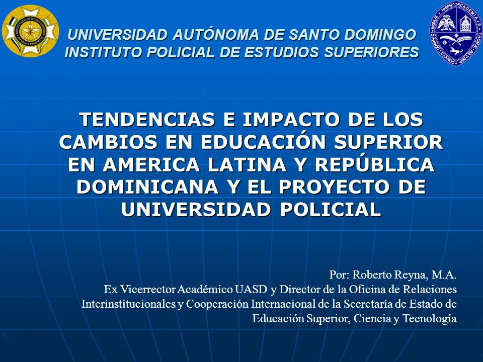 UNIVERSIDAD AUTÓNOMA DE SANTO DOMINGO INSTITUTO POLICIAL DE ESTUDIOS SUPERIORES UNIVERSIDAD AUTÓNOMA DE SANTO DOMINGO INSTITUTO POLICIAL DE ESTUDIOS SUPERIORES Agradezco la invitación para compartir con ustedes algunas reflexiones sobre las Tendencias E Impacto De Los Cambios En Educación Superior En América Latina, República Dominicana Y El Proyecto De Universidad Policial.