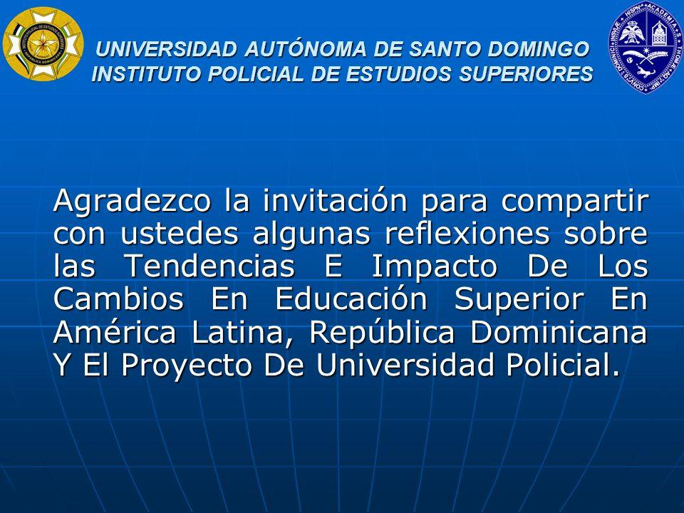 UNIVERSIDAD AUTÓNOMA DE SANTO DOMINGO INSTITUTO POLICIAL DE ESTUDIOS SUPERIORES UNIVERSIDAD AUTÓNOMA DE SANTO DOMINGO INSTITUTO POLICIAL DE ESTUDIOS SUPERIORES Cuatro procesos se asocian a esta vasta transformación de la educación superior latinoamericana: i) Multiplicación y diferenciación de las instituciones; ii) Creciente participación del sector institucional privado; iii) Ampliación y diversificación del cuerpo docente; iv) Aumento del número y variedad de los graduados.