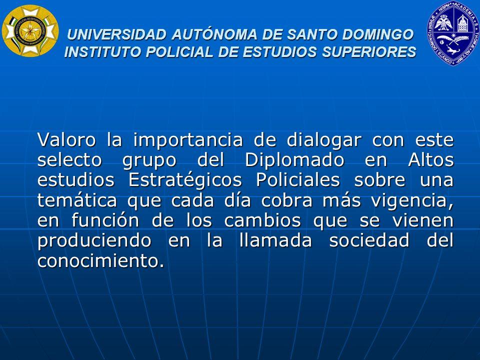 UNIVERSIDAD AUTÓNOMA DE SANTO DOMINGO INSTITUTO POLICIAL DE ESTUDIOS SUPERIORES UNIVERSIDAD AUTÓNOMA DE SANTO DOMINGO INSTITUTO POLICIAL DE ESTUDIOS SUPERIORES Más aun, tratar este tema en momentos en los que se trabaja por el objetivo de la construcción de un subsistema de educación superior policial que integre los esfuerzos del Instituto Policial de Educación Superior, la Academia de Hatillo, la Policía Científica, las escuelas e institutos policiales preuniversitarios y los laboratorios e institutos de investigaciones policiales