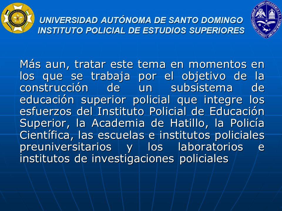 UNIVERSIDAD AUTÓNOMA DE SANTO DOMINGO INSTITUTO POLICIAL DE ESTUDIOS SUPERIORES UNIVERSIDAD AUTÓNOMA DE SANTO DOMINGO INSTITUTO POLICIAL DE ESTUDIOS SUPERIORES Uno de los grandes desafíos de la educación superior latinoamericana y dominicana lo constituye el responder a la creciente demanda de servicios educativos, responder con calidad y pertinencia a un crecimiento que como se verá en los siguientes cuadros han sido muy significativos pero insuficientes con respecto a la población que no alcanza los niveles de escolarización media y aun de aquella que finalizando ese nivel no pueden acceder a las aulas universitarias.