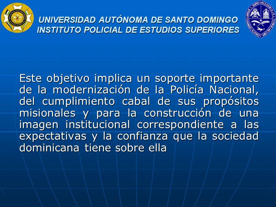 UNIVERSIDAD AUTÓNOMA DE SANTO DOMINGO INSTITUTO POLICIAL DE ESTUDIOS SUPERIORES UNIVERSIDAD AUTÓNOMA DE SANTO DOMINGO INSTITUTO POLICIAL DE ESTUDIOS SUPERIORES Dado que esta visión forma parte de las políticas impulsadas por el Honorable Presidente de la República, la actual jefatura de la Policía Nacional y las autoridades de la SEESCYT, nos sentimos honrados y agradecidos de haber sido tomado en consideración para establecer un diálogo con ustedes sobre la temática en cuestión.