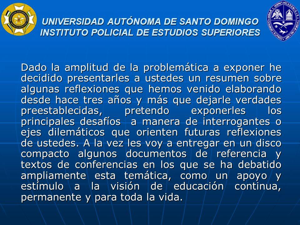 UNIVERSIDAD AUTÓNOMA DE SANTO DOMINGO INSTITUTO POLICIAL DE ESTUDIOS SUPERIORES UNIVERSIDAD AUTÓNOMA DE SANTO DOMINGO INSTITUTO POLICIAL DE ESTUDIOS SUPERIORES I.- EL CONCEPTO DE EDUCACION SUPERIOR La educación superior es un proceso permanente que se realiza con posterioridad a la educación media o secundaria, conducente a un título de nivel técnico superior, de grado o de postgrado.