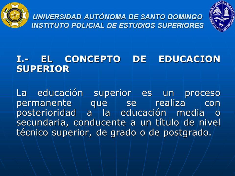 UNIVERSIDAD AUTÓNOMA DE SANTO DOMINGO INSTITUTO POLICIAL DE ESTUDIOS SUPERIORES UNIVERSIDAD AUTÓNOMA DE SANTO DOMINGO INSTITUTO POLICIAL DE ESTUDIOS SUPERIORES La educación superior es fundamental para el desarrollo de la sociedad, en tanto que de ella depende su capacidad de innovación y promueve la producción, apropiación y aplicación del conocimiento para el desarrollo humano sostenible, y la promoción de valores y actitudes que tiendan a la realización del ser humano, ampliando sus posibilidades de contribuir al desarrollo de la sociedad en su conjunto y a la producción de bienes y servicios.