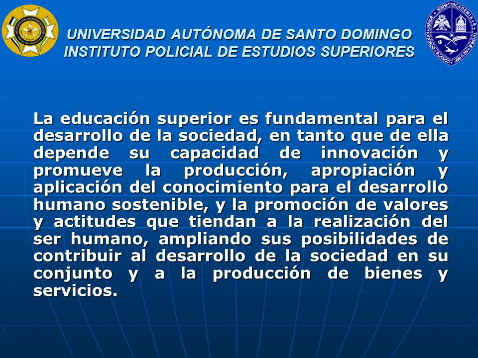 UNIVERSIDAD AUTÓNOMA DE SANTO DOMINGO INSTITUTO POLICIAL DE ESTUDIOS SUPERIORES UNIVERSIDAD AUTÓNOMA DE SANTO DOMINGO INSTITUTO POLICIAL DE ESTUDIOS SUPERIORES La educación superior, la producción y el acceso al conocimiento científico y a las tecnologías, son derechos de todos los ciudadanos y ciudadanas.
