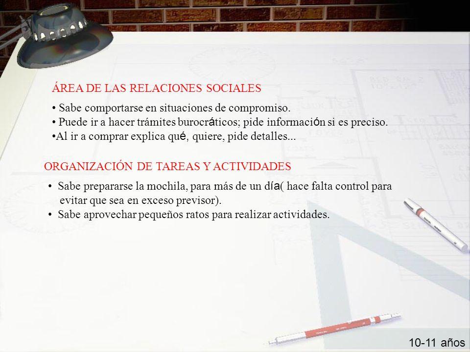 ÁREA DE LAS RELACIONES SOCIALES ORGANIZACIÓN DE TAREAS Y ACTIVIDADES 10-11 años Sabe comportarse en situaciones de compromiso. Puede ir a hacer trámit