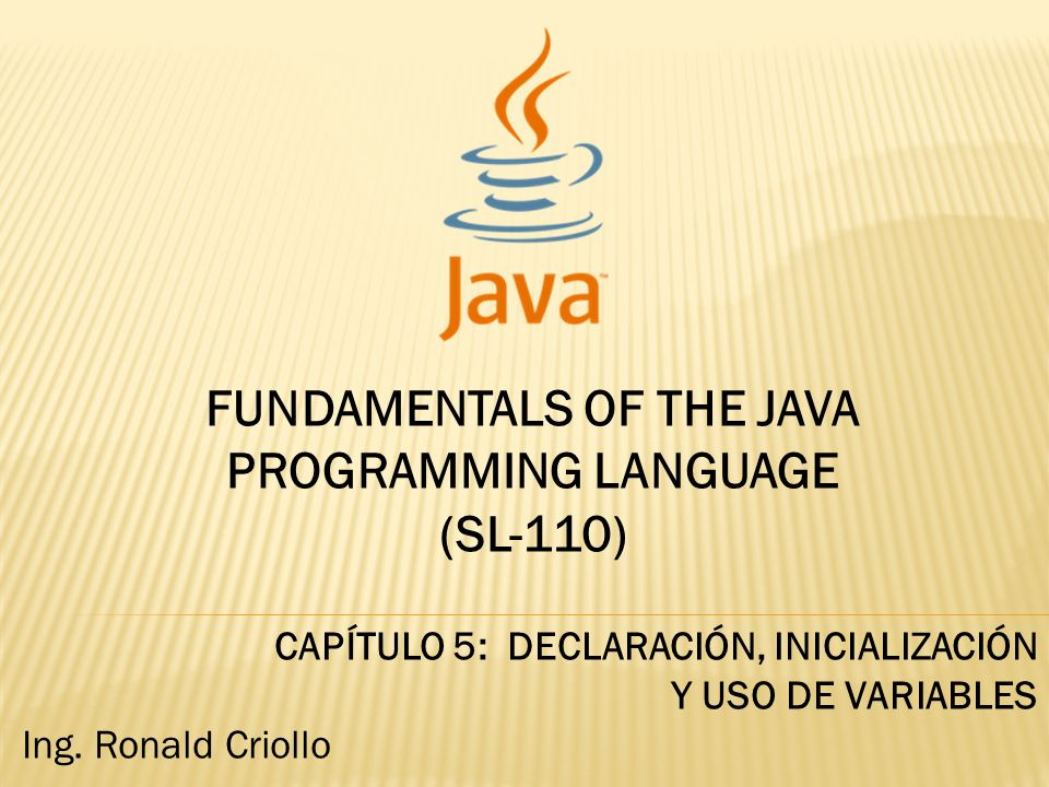 FUNDAMENTALS OF THE JAVA PROGRAMMING LANGUAGE (SL-110) CAPÍTULO 5: DECLARACIÓN, INICIALIZACIÓN Y USO DE VARIABLES Ing.