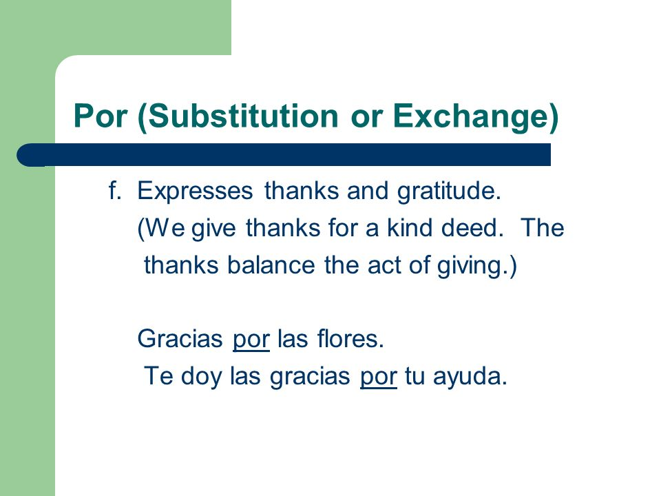 Por (Substitution or Exchange) f. Expresses thanks and gratitude. (We give thanks for a kind deed. The thanks balance the act of giving.) Gracias por
