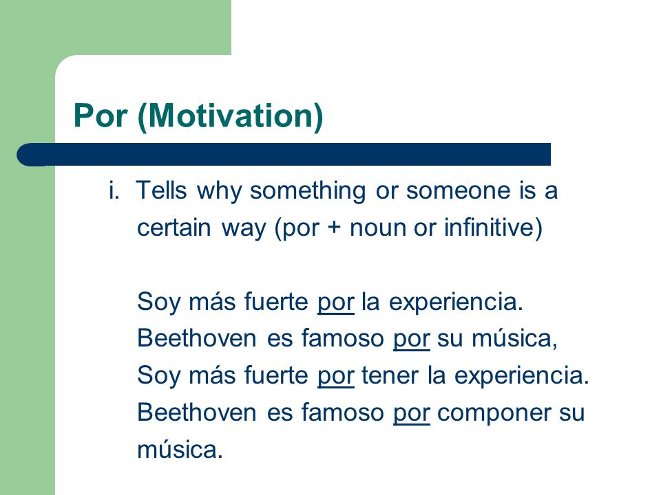 Por (Motivation) i. Tells why something or someone is a certain way (por + noun or infinitive) Soy más fuerte por la experiencia. Beethoven es famoso